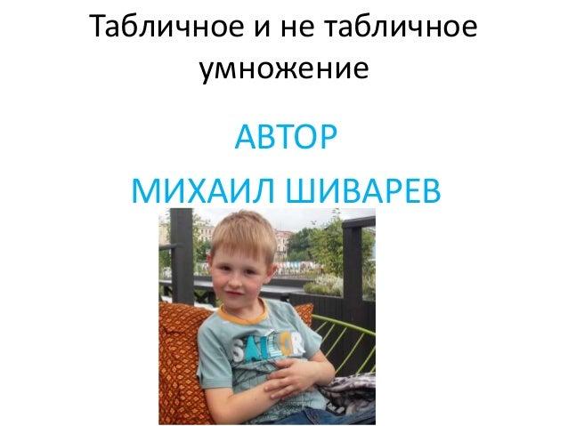 Табличное и не табличное умножение АВТОР МИХАИЛ ШИВАРЕВ