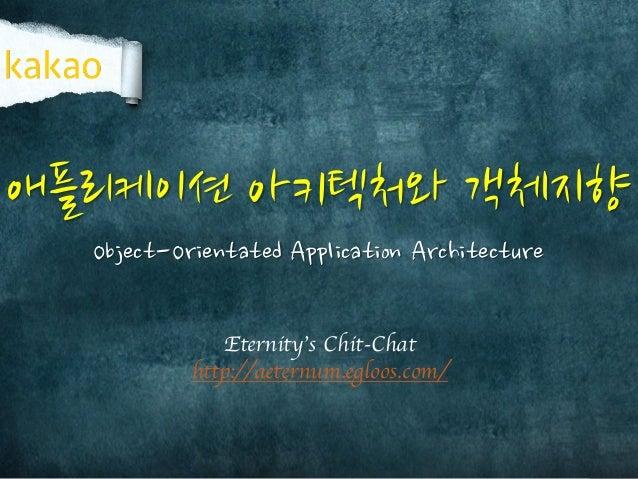 애플리케이션 아키텍처와 객체지향 Eternity's Chit-Chat http://aeternum.egloos.com/ Object-Orientated