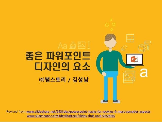 좋은 파워포인트 디자인의 요소 ㈜쌤스토리 / 김성남 Revised from www.slideshare.net/24Slides/powerpoint-hacks-for-rookies-4-must-consider-aspects...