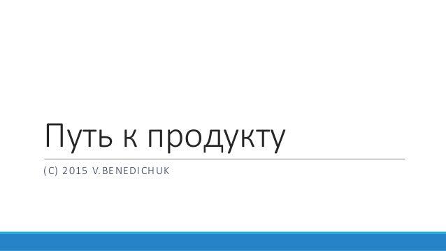 Путь к продукту (С) 2015 V.BENEDICHUK