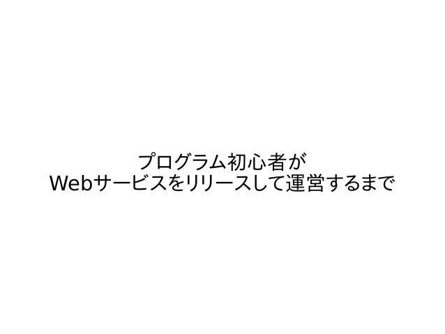 プログラム初心者が Webサービスをリリースして運営するまで