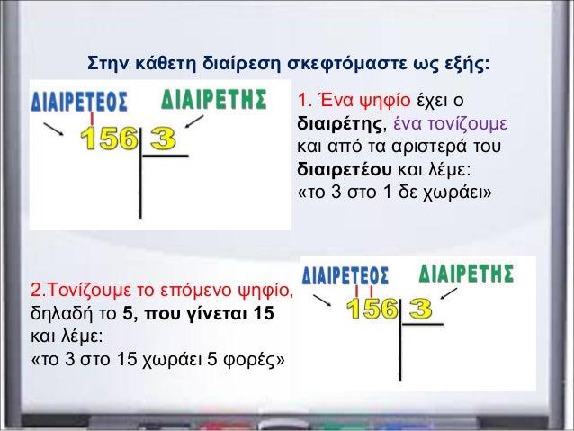 Στην κάθετη διαίρεση σκεφτόμαστε ως εξής: 1. Ένα ψηφίο έχει ο διαιρέτης, ένα τονίζουμε και από τα αριστερά του διαιρετέου ...