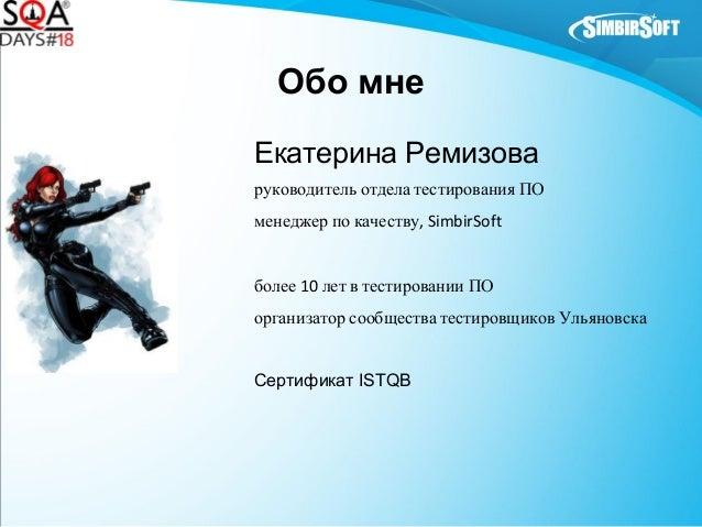 Обо мне Екатерина Ремизова руководитель отдела тестирования ПО менеджер по качеству, SimbirSoft более 10 лет в тестировани...
