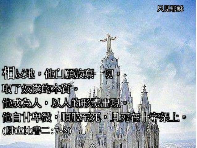 只見耶穌 相反地,他自願放棄一切, 取了奴僕的本質。 他成為人,以人的形體出現。 他自甘卑微,順服至死,且死在十字架上。 (腓立比書二:7-8)