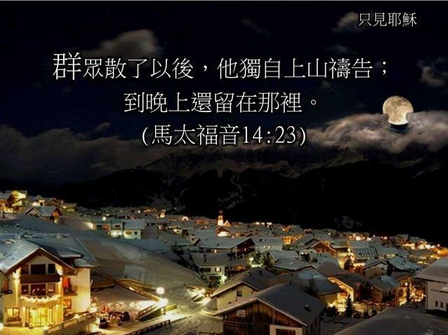 只見耶穌 群眾散了以後,他獨自上山禱告; 到晚上還留在那裡。 (馬太福音14:23)