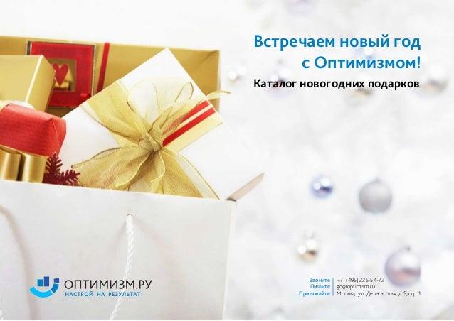 Встречаем новый год с Оптимизмом! Каталог новогодних подарков Звоните +7 (495) 225-54-72 Пишите go@optimism.ru Приезжайте ...