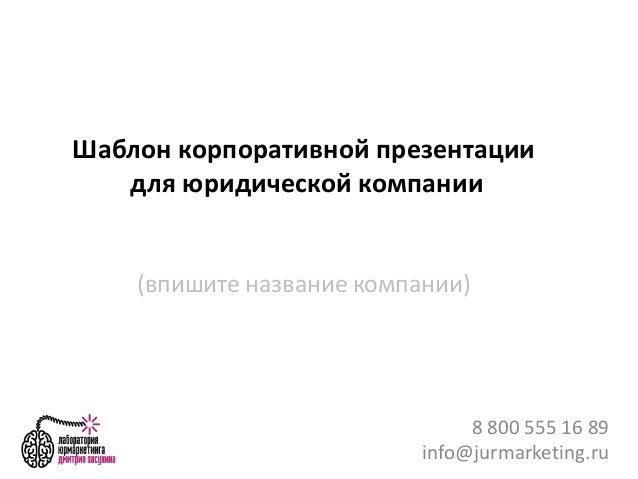 Шаблон корпоративной презентации для юридической компании (впишите название компании) 8 800 555 16 89 info@jurmarketing.ru