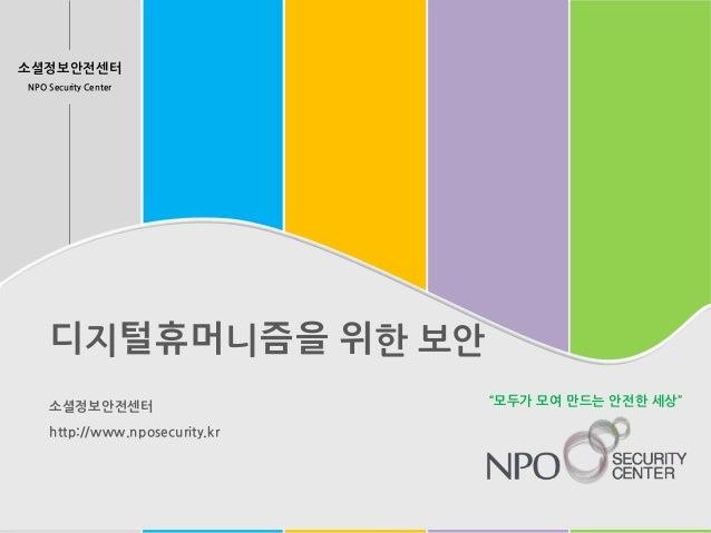 """소셜정보안전센터 NPO Security Center 디지털휴머니즘을 위한 보안 소셜정보안전센터 http://www.nposecurity.kr """"모두가 모여 만드는 안전한 세상"""""""
