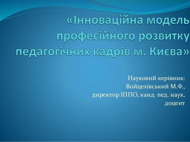 Науковий керівник: Войцехівський М.Ф., директор ІППО, канд. пед. наук, доцент