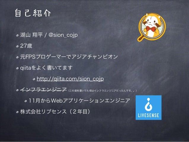 自己紹介 湖山 翔平 / @sion_cojp 27歳 元FPSプロゲーマーでアジアチャンピオン qiitaをよく書いてます http://qiita.com/sion_cojp インフラエンジニア(この資料書いてた頃はインフラエンジニアだった...