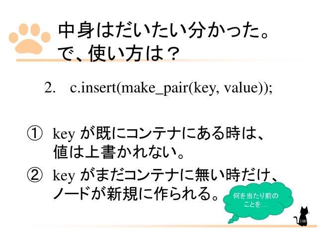 中身はだいたい分かった。 で、使い方は? 2. c.insert(make_pair(key, value)); ① key が既にコンテナにある時は、 値は上書かれない。 ② key がまだコンテナに無い時だけ、 ノードが新規に作られる。 何...