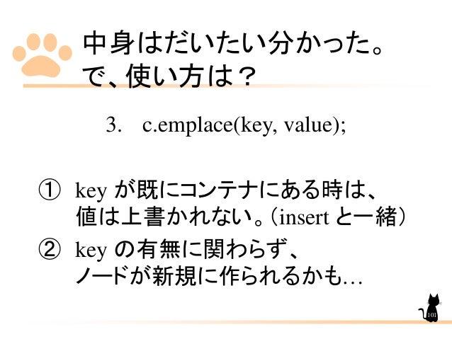 中身はだいたい分かった。 で、使い方は? 3. c.emplace(key, value); ① key が既にコンテナにある時は、 値は上書かれない。(insert と一緒) ② key の有無に関わらず、 ノードが新規に作られるかも… 101
