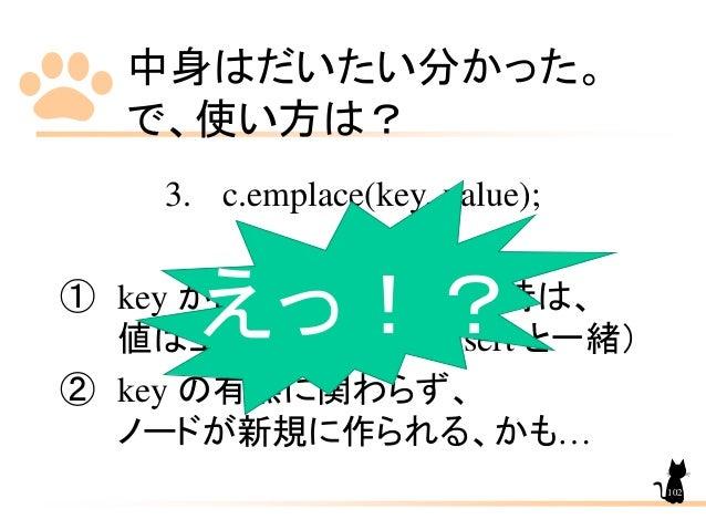 中身はだいたい分かった。 で、使い方は? 3. c.emplace(key, value); ① key が既にコンテナにある時は、 値は上書かれない。(insert と一緒) ② key の有無に関わらず、 ノードが新規に作られる、かも… え...