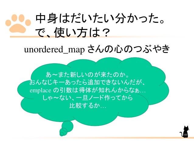 中身はだいたい分かった。 で、使い方は? unordered_map さんの心のつぶやき あ~また新しいのが来たのか。 おんなじキーあったら追加できないんだが、 emplace の引数は得体が知れんからなぁ… しゃ~ない、一旦ノード作ってから ...