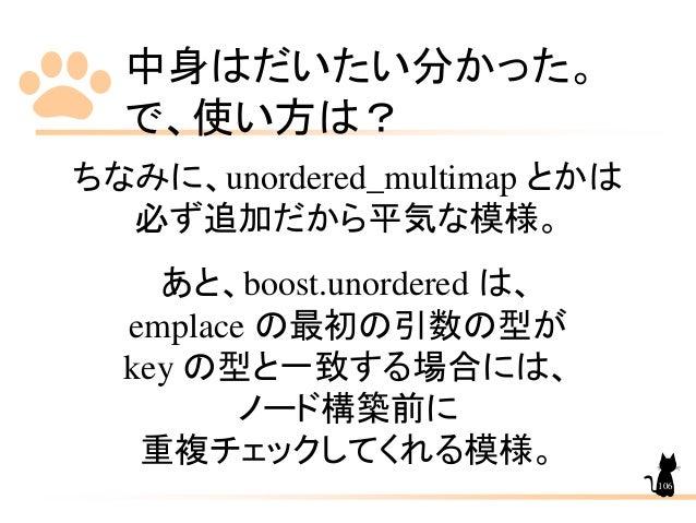 中身はだいたい分かった。 で、使い方は? ちなみに、unordered_multimap とかは 必ず追加だから平気な模様。 あと、boost.unordered は、 emplace の最初の引数の型が key の型と一致する場合には、 ノー...