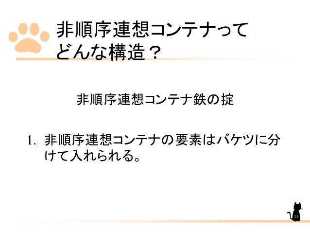 非順序連想コンテナって どんな構造? 非順序連想コンテナ鉄の掟 1. 非順序連想コンテナの要素はバケツに分 けて入れられる。 13