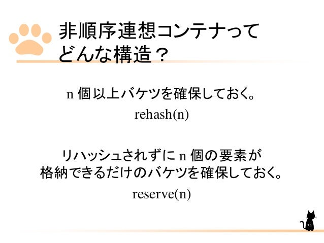 非順序連想コンテナって どんな構造? n 個以上バケツを確保しておく。 rehash(n) リハッシュされずに n 個の要素が 格納できるだけのバケツを確保しておく。 reserve(n) 31