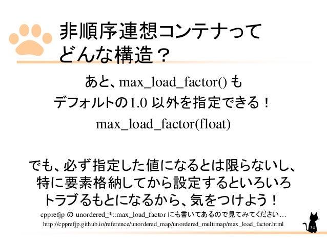 非順序連想コンテナって どんな構造? あと、max_load_factor() も デフォルトの1.0 以外を指定できる! max_load_factor(float) でも、必ず指定した値になるとは限らないし、 特に要素格納してから設定すると...