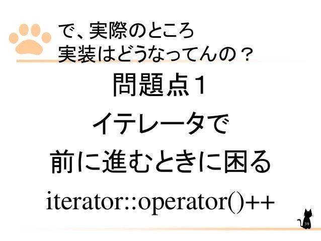 で、実際のところ 実装はどうなってんの? 問題点1 イテレータで 前に進むときに困る iterator::operator()++ 39
