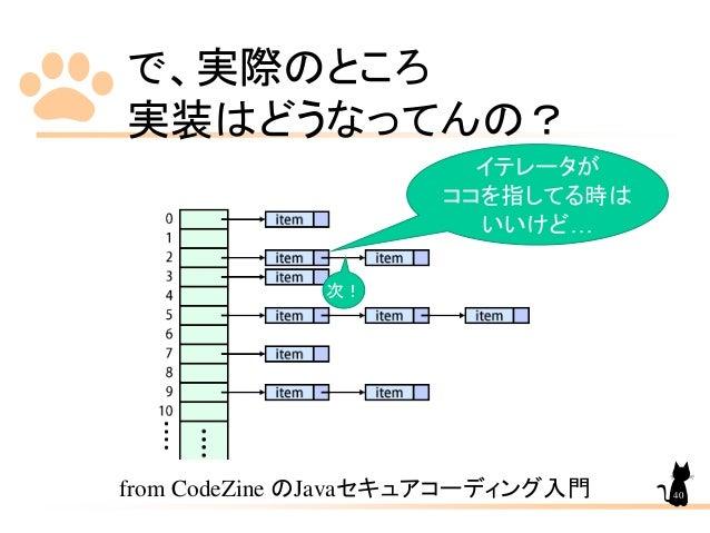 で、実際のところ 実装はどうなってんの? from CodeZine のJavaセキュアコーディング入門 イテレータが ココを指してる時は いいけど… 次! 40