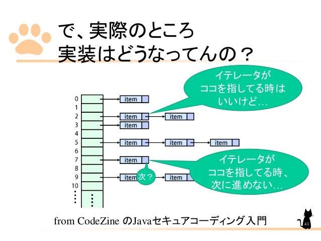 で、実際のところ 実装はどうなってんの? from CodeZine のJavaセキュアコーディング入門 イテレータが ココを指してる時は いいけど… イテレータが ココを指してる時、 次に進めない… 次? 41