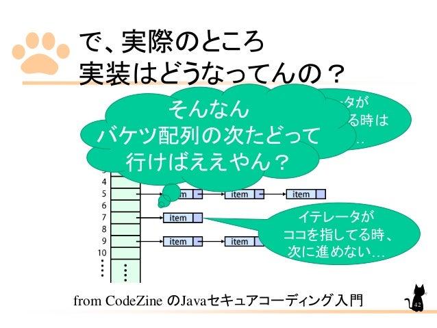 で、実際のところ 実装はどうなってんの? from CodeZine のJavaセキュアコーディング入門 イテレータが ココを指してる時は いいけど… イテレータが ココを指してる時、 次に進めない… そんなん バケツ配列の次たどって 行けばえ...