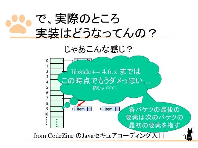 で、実際のところ 実装はどうなってんの? じゃあこんな感じ? from CodeZine のJavaセキュアコーディング入門 各バケツの最後の 要素は次のバケツの 最初の要素を指す libstdc++ 4.6.x までは この時点でもうダメっぽ...