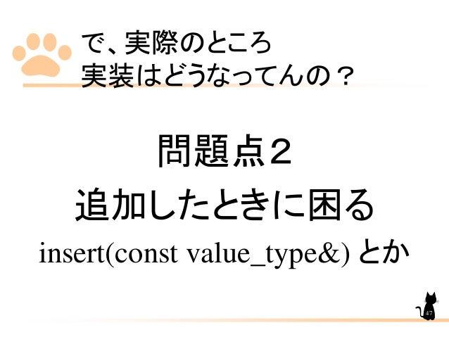 で、実際のところ 実装はどうなってんの? 問題点2 追加したときに困る insert(const value_type&) とか 47