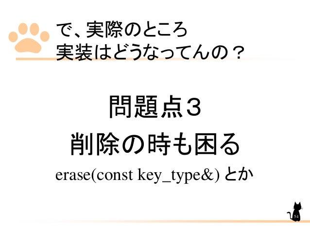 で、実際のところ 実装はどうなってんの? 問題点3 削除の時も困る erase(const key_type&) とか 54