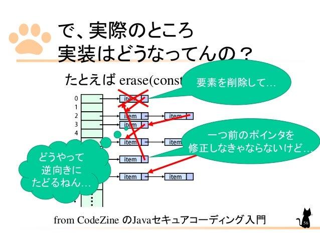 で、実際のところ 実装はどうなってんの? たとえば erase(const key_type&) from CodeZine のJavaセキュアコーディング入門 一つ前のポインタを 修正しなきゃならないけど… 要素を削除して… どうやって 逆向...
