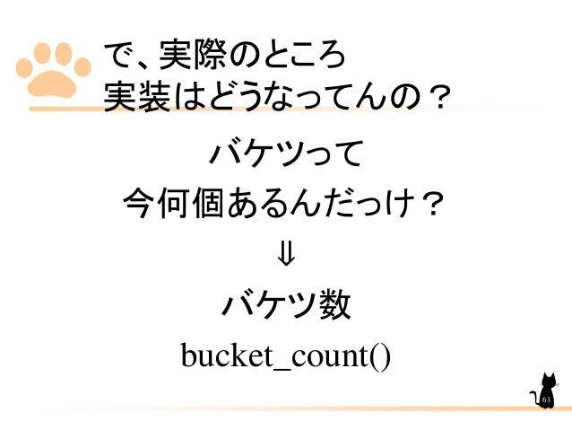 で、実際のところ 実装はどうなってんの? バケツって 今何個あるんだっけ? ⇓ バケツ数 bucket_count() 61