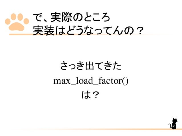 で、実際のところ 実装はどうなってんの? さっき出てきた max_load_factor() は? 65