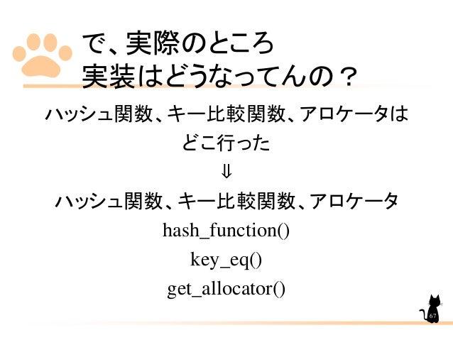 で、実際のところ 実装はどうなってんの? ハッシュ関数、キー比較関数、アロケータは どこ行った ⇓ ハッシュ関数、キー比較関数、アロケータ hash_function() key_eq() get_allocator() 67