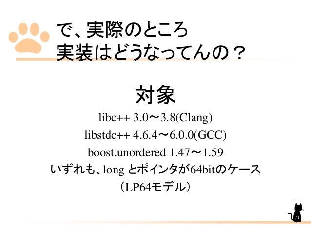 で、実際のところ 実装はどうなってんの? 対象 libc++ 3.0~3.8(Clang) libstdc++ 4.6.4~6.0.0(GCC) boost.unordered 1.47~1.59 いずれも、long とポインタが64bitのケ...