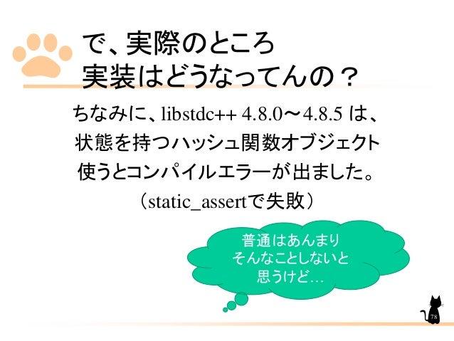 で、実際のところ 実装はどうなってんの? ちなみに、libstdc++ 4.8.0~4.8.5 は、 状態を持つハッシュ関数オブジェクト 使うとコンパイルエラーが出ました。 (static_assertで失敗) 普通はあんまり そんなことしない...