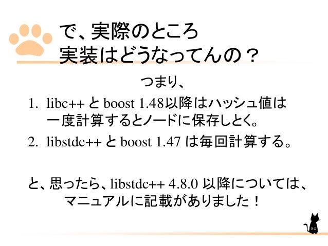 で、実際のところ 実装はどうなってんの? つまり、 1. libc++ と boost 1.48以降はハッシュ値は 一度計算するとノードに保存しとく。 2. libstdc++ と boost 1.47 は毎回計算する。 と、思ったら、libs...