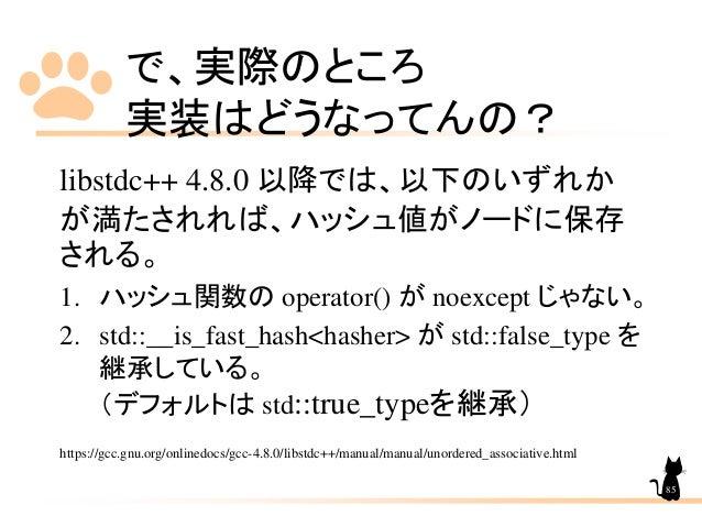 で、実際のところ 実装はどうなってんの? libstdc++ 4.8.0 以降では、以下のいずれか が満たされれば、ハッシュ値がノードに保存 される。 1. ハッシュ関数の operator() が noexcept じゃない。 2. std:...