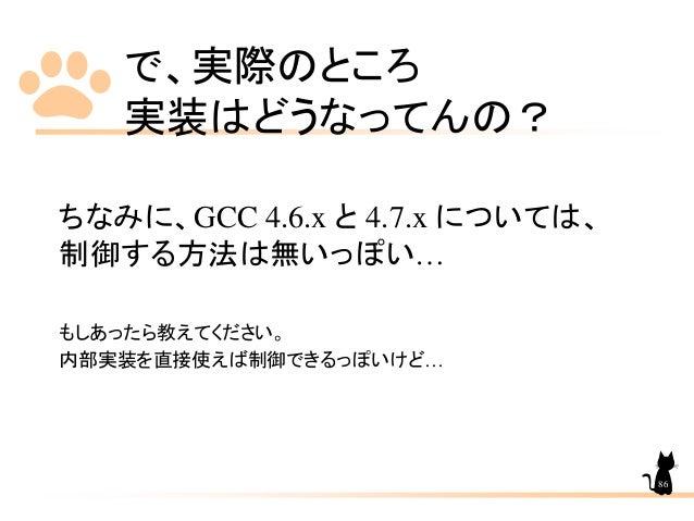 で、実際のところ 実装はどうなってんの? ちなみに、GCC 4.6.x と 4.7.x については、 制御する方法は無いっぽい… もしあったら教えてください。 内部実装を直接使えば制御できるっぽいけど… 86
