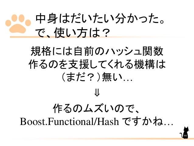 中身はだいたい分かった。 で、使い方は? 規格には自前のハッシュ関数 作るのを支援してくれる機構は (まだ?)無い… ⇓ 作るのムズいので、 Boost.Functional/Hash ですかね… 90