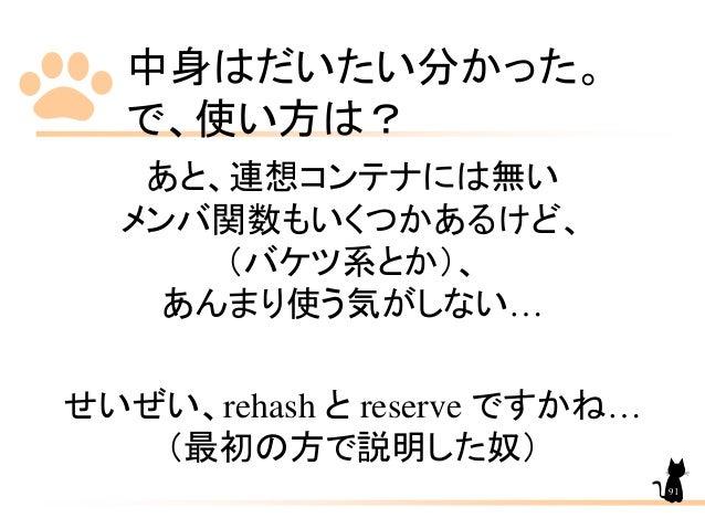中身はだいたい分かった。 で、使い方は? あと、連想コンテナには無い メンバ関数もいくつかあるけど、 (バケツ系とか)、 あんまり使う気がしない… せいぜい、rehash と reserve ですかね… (最初の方で説明した奴) 91