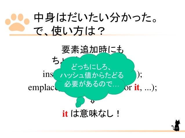 中身はだいたい分かった。 で、使い方は? 要素追加時にも ちょっとした違いが… insert(const_iterator it, ...); emplace_hint(const_iterator it, ...); ⇓ it は意味なし! ...