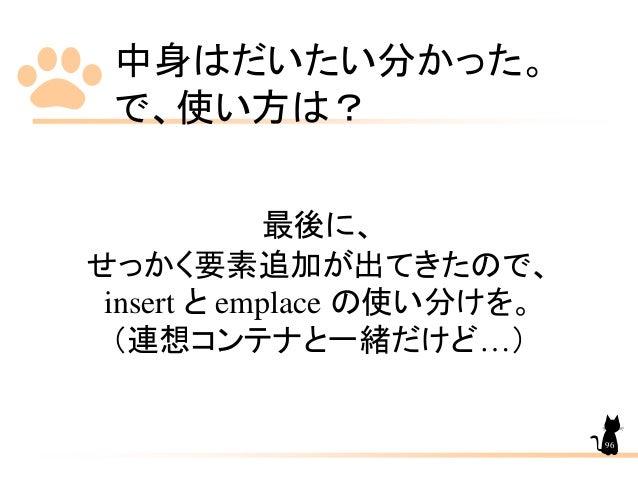 中身はだいたい分かった。 で、使い方は? 最後に、 せっかく要素追加が出てきたので、 insert と emplace の使い分けを。 (連想コンテナと一緒だけど…) 96