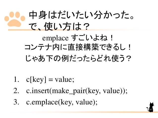 中身はだいたい分かった。 で、使い方は? emplace すごいよね! コンテナ内に直接構築できるし! じゃあ下の例だったらどれ使う? 1. c[key] = value; 2. c.insert(make_pair(key, value));...
