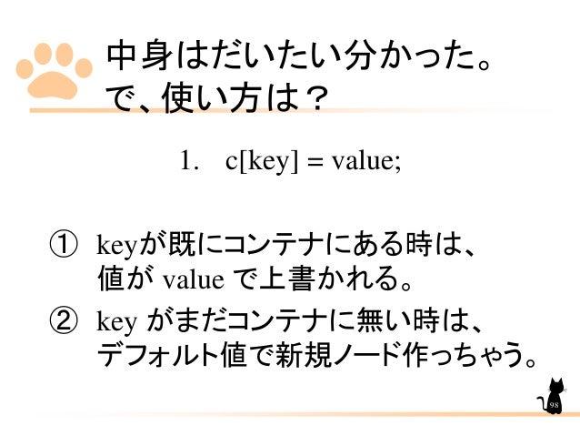中身はだいたい分かった。 で、使い方は? 1. c[key] = value; ① keyが既にコンテナにある時は、 値が value で上書かれる。 ② key がまだコンテナに無い時は、 デフォルト値で新規ノード作っちゃう。 98