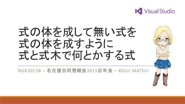 式の体を成して無い式を 式の体を成すように 式と式木で何とかする式 NGK2015B – 名古屋合同懇親会2015忘年会 – KOUJI MATSUI