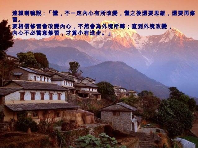 達賴喇嘛說 : 「懂,不一定內心有所改變,懂之後還要思維,還要再修 習。 要相信修習會改變內心,不然會為外境所轉;直到外境改變, 內心不必蓄意修習,才算小有進步。」