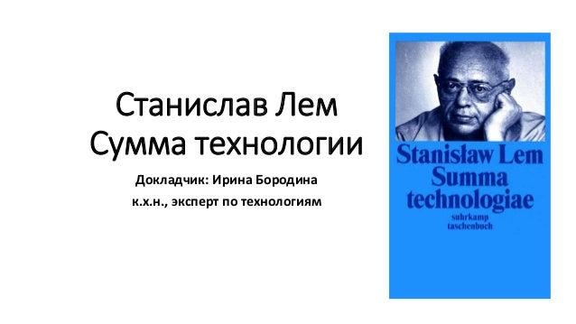 Станислав Лем Сумма технологии Докладчик: Ирина Бородина к.х.н., эксперт по технологиям