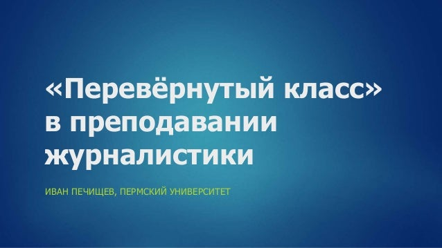 «Перевёрнутый класс» в преподавании журналистики ИВАН ПЕЧИЩЕВ, ПЕРМСКИЙ УНИВЕРСИТЕТ
