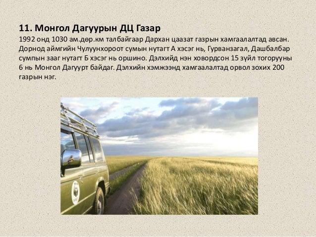 11. Монгол Дагуурын ДЦ Газар 1992 онд 1030 ам.дөр.км талбайгаар Дархан цаазат газрын хамгаалалтад авсан. Дорнод аймгийн Чу...