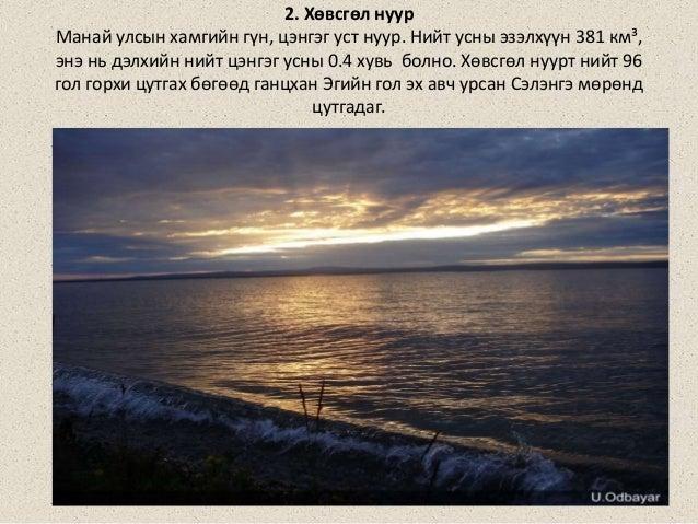 2. Хөвсгөл нуур Манай улсын хамгийн гүн, цэнгэг уст нуур. Нийт усны эзэлхүүн 381 км³, энэ нь дэлхийн нийт цэнгэг усны 0.4 ...